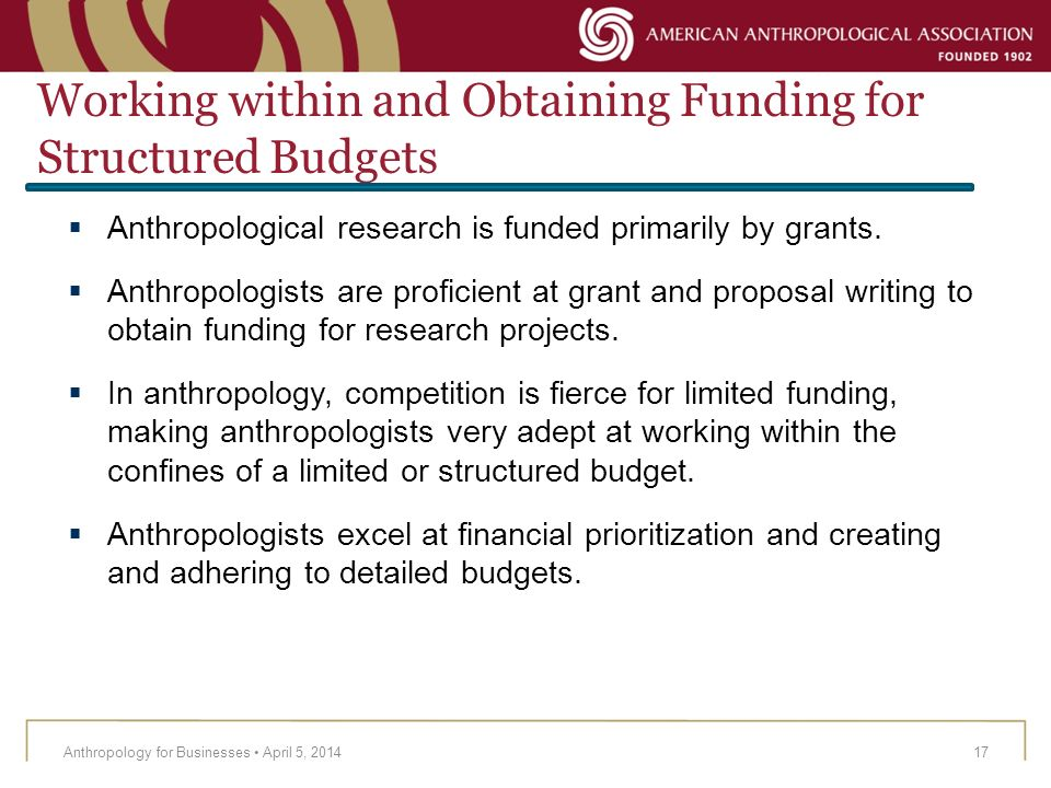 Working within and Obtaining Funding for Structured Budgets Anthropology for Businesses April 5, 201417 Anthropological research is funded primarily b