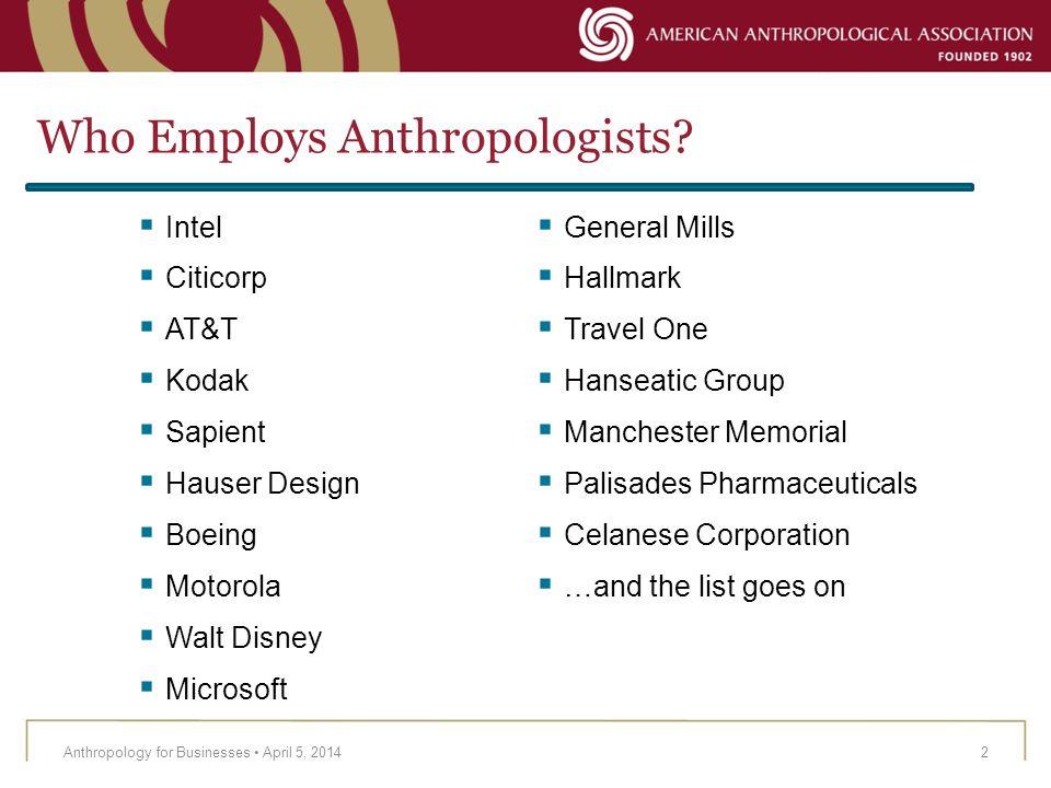 Who Employs Anthropologists? Anthropology for Businesses April 5, 20142 Intel Citicorp AT&T Kodak Sapient Hauser Design Boeing Motorola Walt Disney Mi