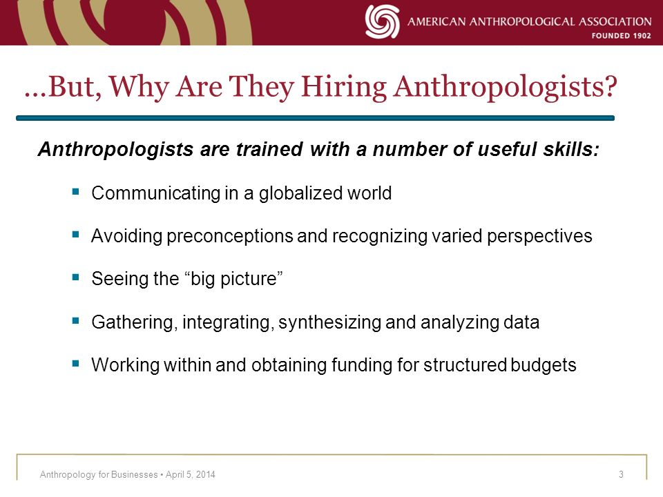 …But, Why Are They Hiring Anthropologists? Anthropologists are trained with a number of useful skills: Communicating in a globalized world Avoiding pr