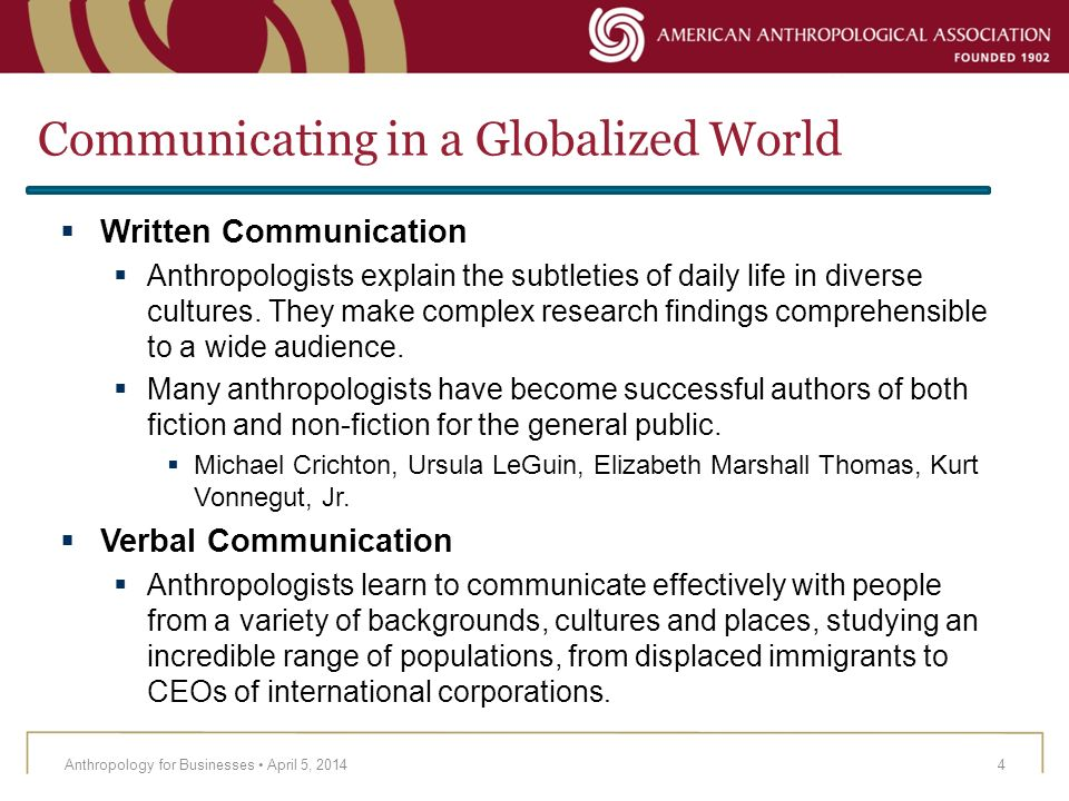 Communicating in a Globalized World Anthropology for Businesses April 5, 20145 Multicultural Communication An education in anthropology cultivates an understanding of multicultural perspectives.