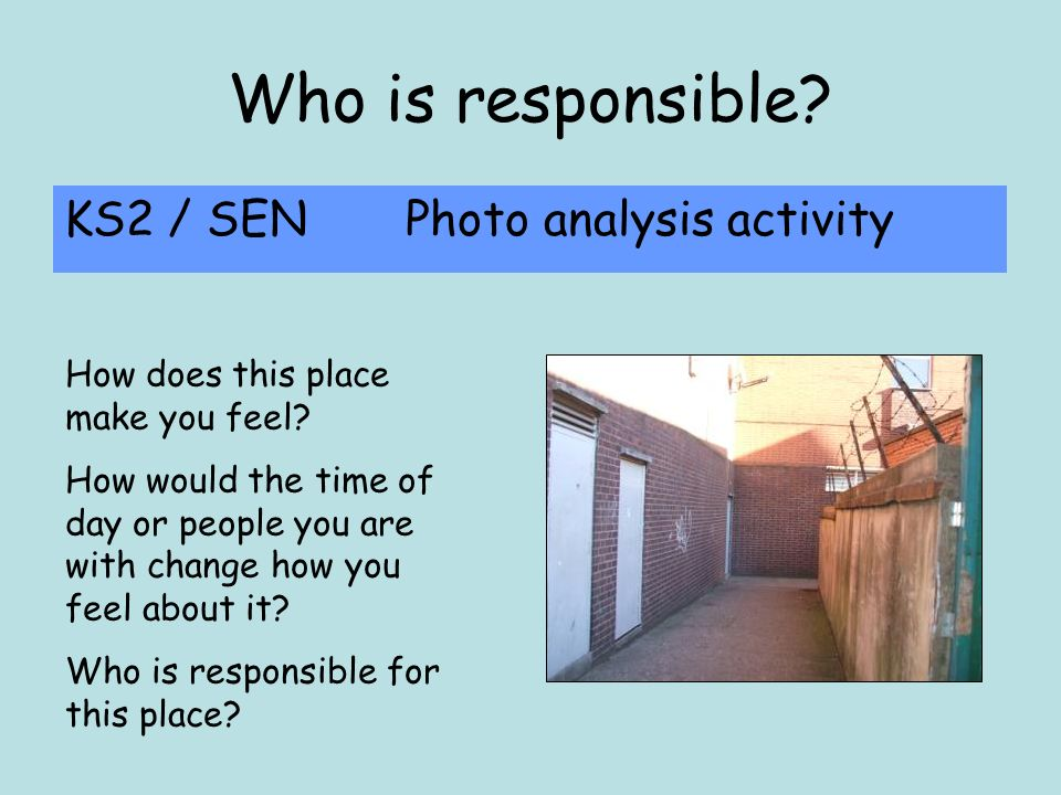 Who is responsible.KS2 / SEN Photo analysis activity How does this place make you feel.