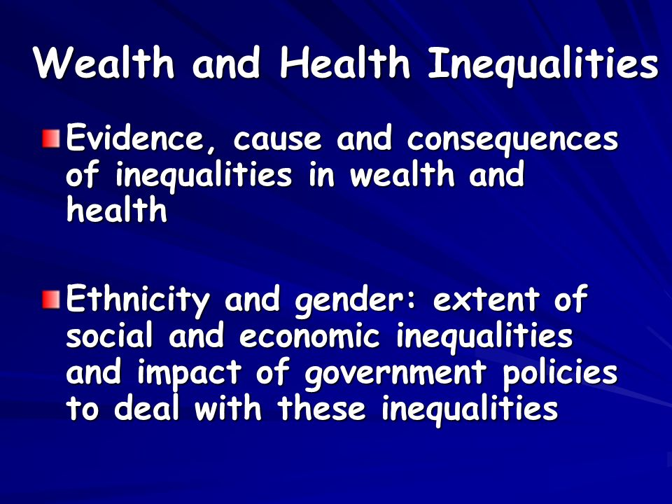 Wealth and Health Inequalities Evidence, cause and consequences of inequalities in wealth and health Ethnicity and gender: extent of social and economic inequalities and impact of government policies to deal with these inequalities