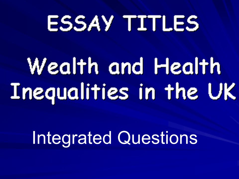 ESSAY TITLES Wealth and Health Inequalities Remember you have a choice of 2 questions 1 on Health Inequalities 1 on Wealth inequalities Integrated Questions