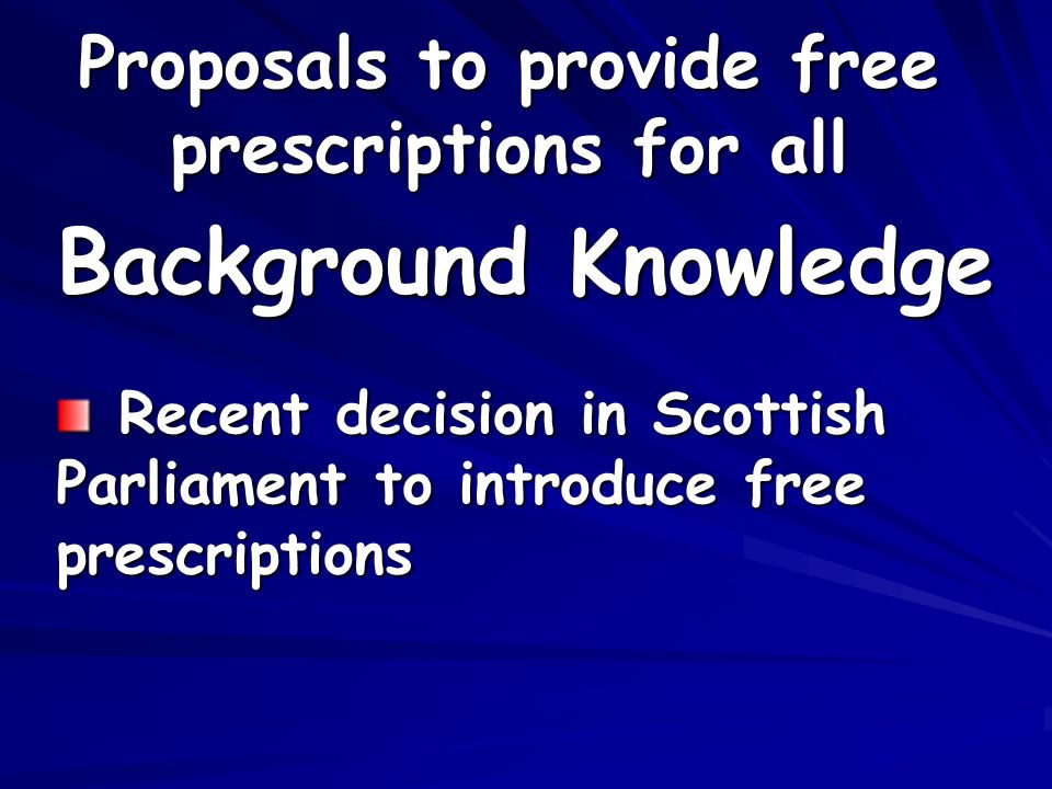 Proposals to provide free prescriptions for all Recent decision in Scottish Parliament to introduce free prescriptions Recent decision in Scottish Parliament to introduce free prescriptions Background Knowledge