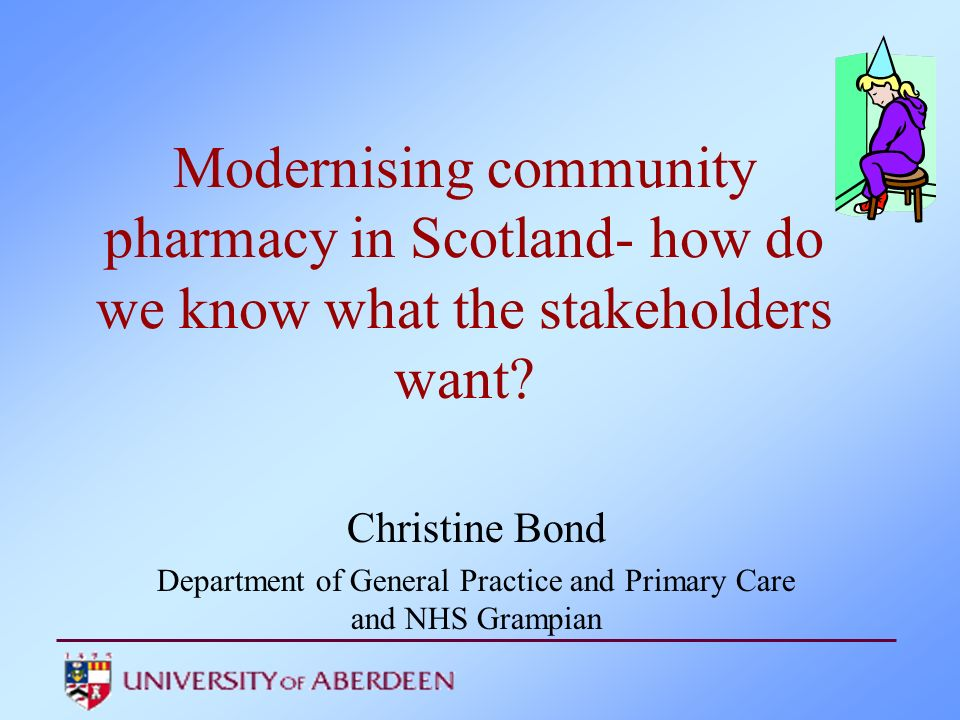 Modernising community pharmacy in Scotland- how do we know what the stakeholders want? Christine Bond Department of General Practice and Primary Care
