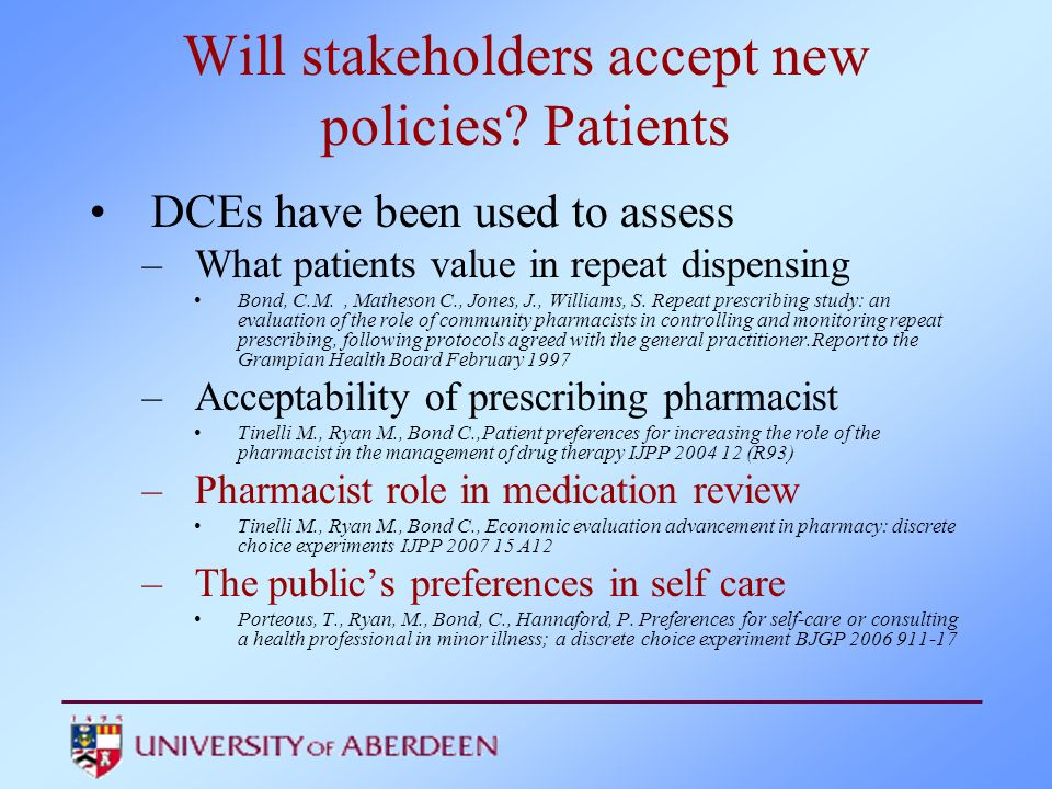 Will stakeholders accept new policies? Patients DCEs have been used to assess –What patients value in repeat dispensing Bond, C.M., Matheson C., Jones