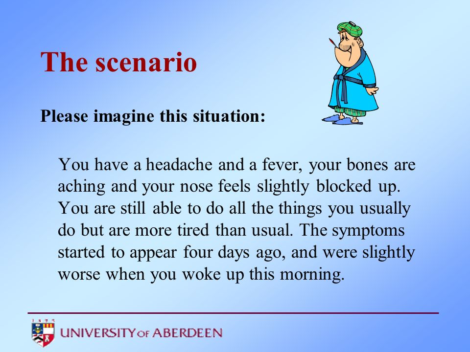 The scenario Please imagine this situation: You have a headache and a fever, your bones are aching and your nose feels slightly blocked up. You are st