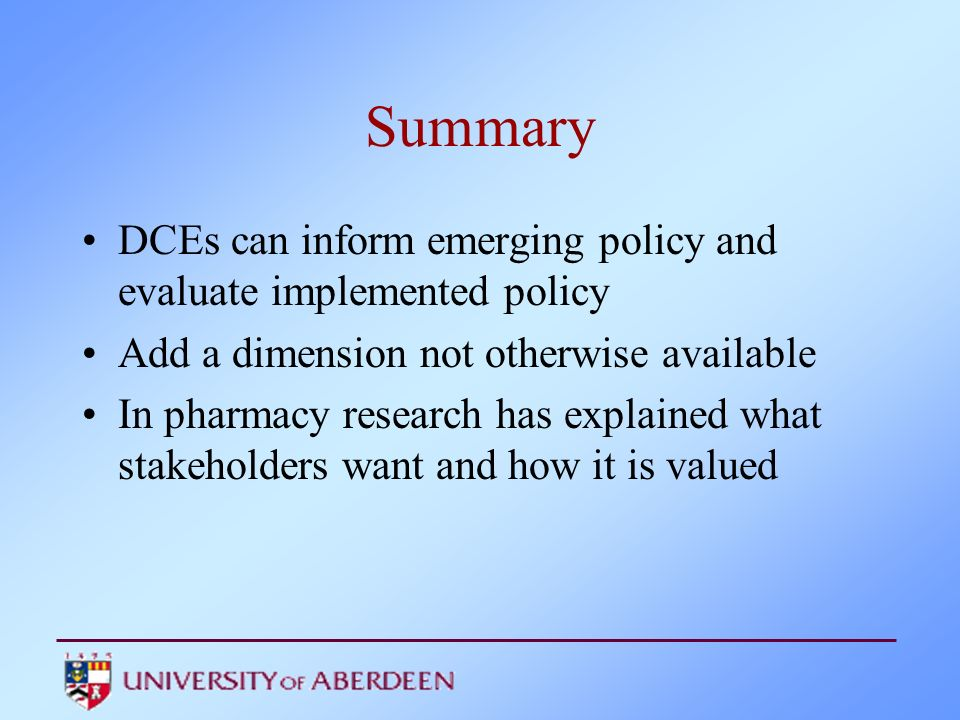 Summary DCEs can inform emerging policy and evaluate implemented policy Add a dimension not otherwise available In pharmacy research has explained wha
