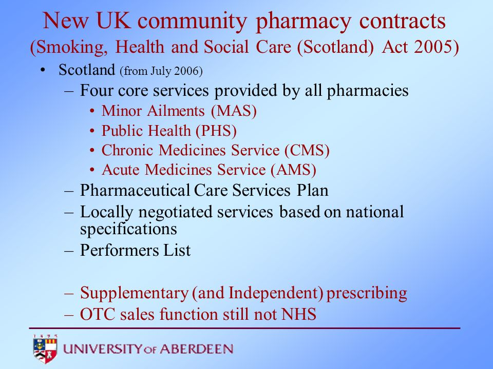 New UK community pharmacy contracts (Smoking, Health and Social Care (Scotland) Act 2005) Scotland (from July 2006) –Four core services provided by al