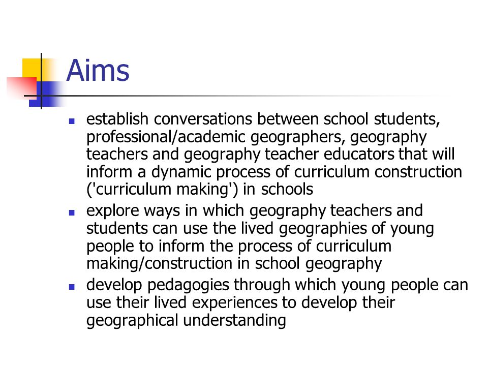 Aims establish conversations between school students, professional/academic geographers, geography teachers and geography teacher educators that will inform a dynamic process of curriculum construction ( curriculum making ) in schools explore ways in which geography teachers and students can use the lived geographies of young people to inform the process of curriculum making/construction in school geography develop pedagogies through which young people can use their lived experiences to develop their geographical understanding