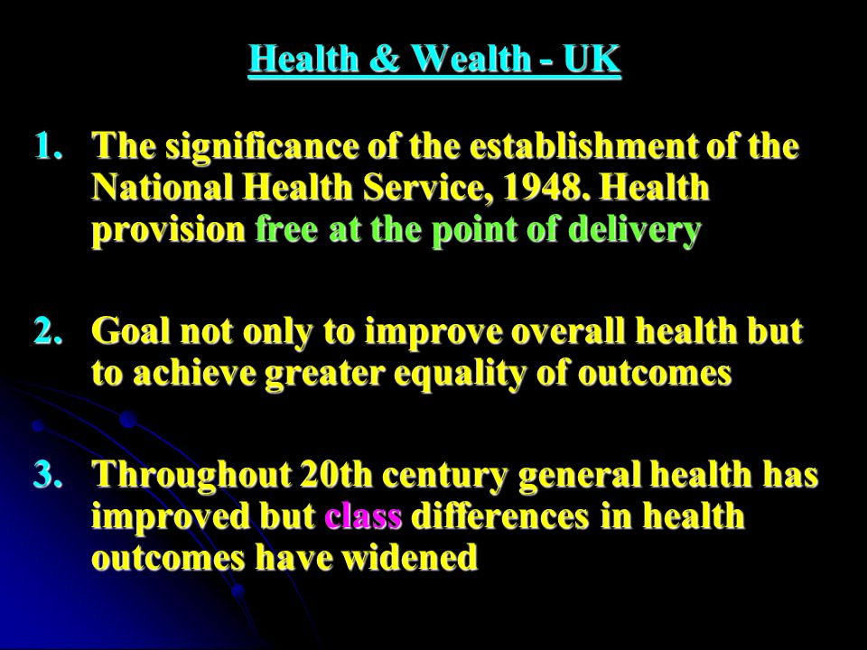 Health & Wealth - UK 1.The significance of the establishment of the National Health Service, 1948. Health provision free at the point of delivery 2.Go