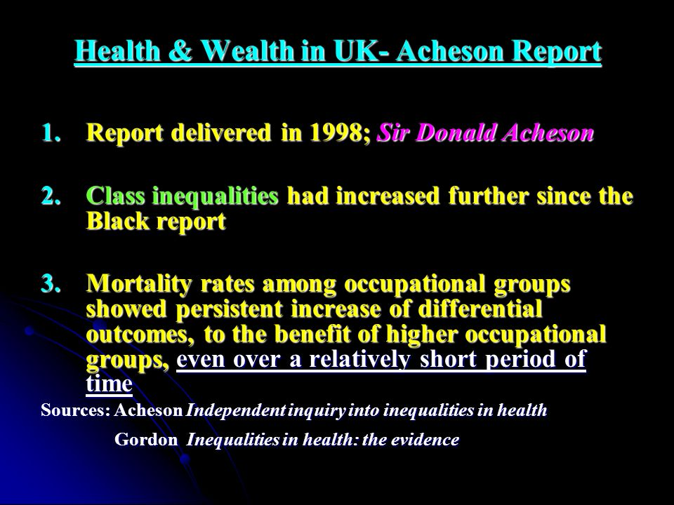 Health & Wealth in UK- Acheson Report 1.Report delivered in 1998; Sir Donald Acheson 2.Class inequalities had increased further since the Black report
