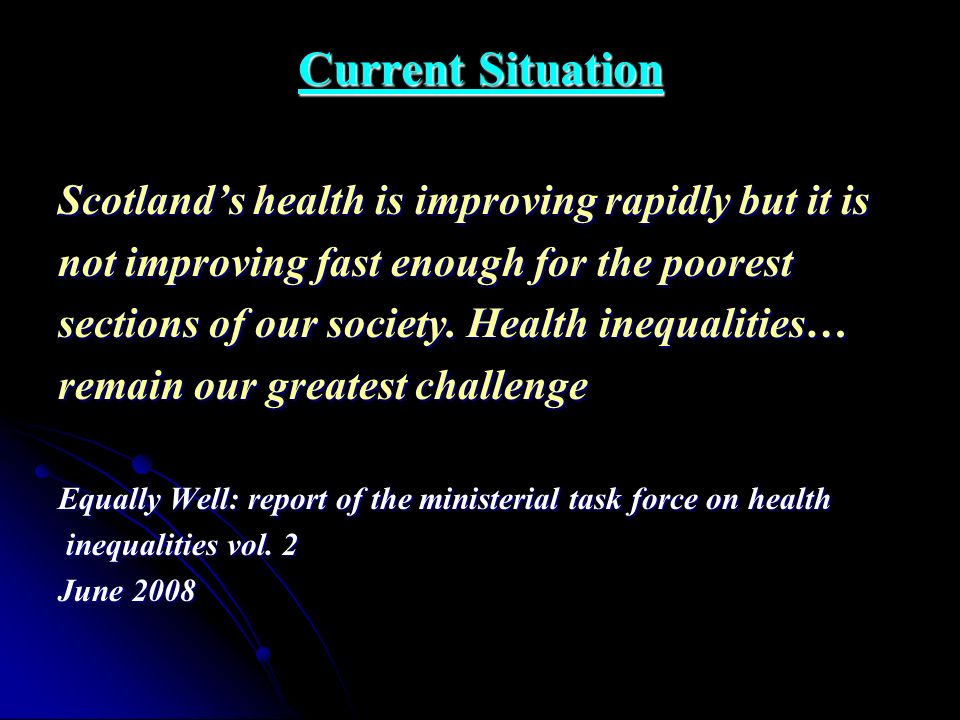 Current Situation Scotlands health is improving rapidly but it is not improving fast enough for the poorest sections of our society. Health inequaliti
