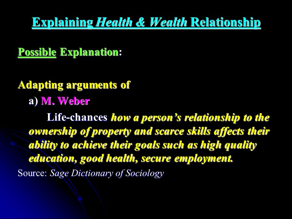 Explaining Health & Wealth Relationship Possible Explanation: Adapting arguments of a) M. Weber Life-chances how a persons relationship to the ownersh