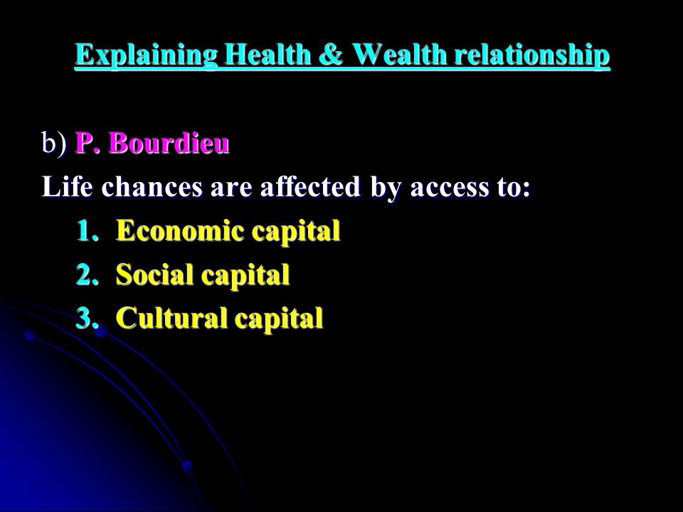 Explaining Health & Wealth relationship b) P. Bourdieu Life chances are affected by access to: 1.Economic capital 2.Social capital 3.Cultural capital