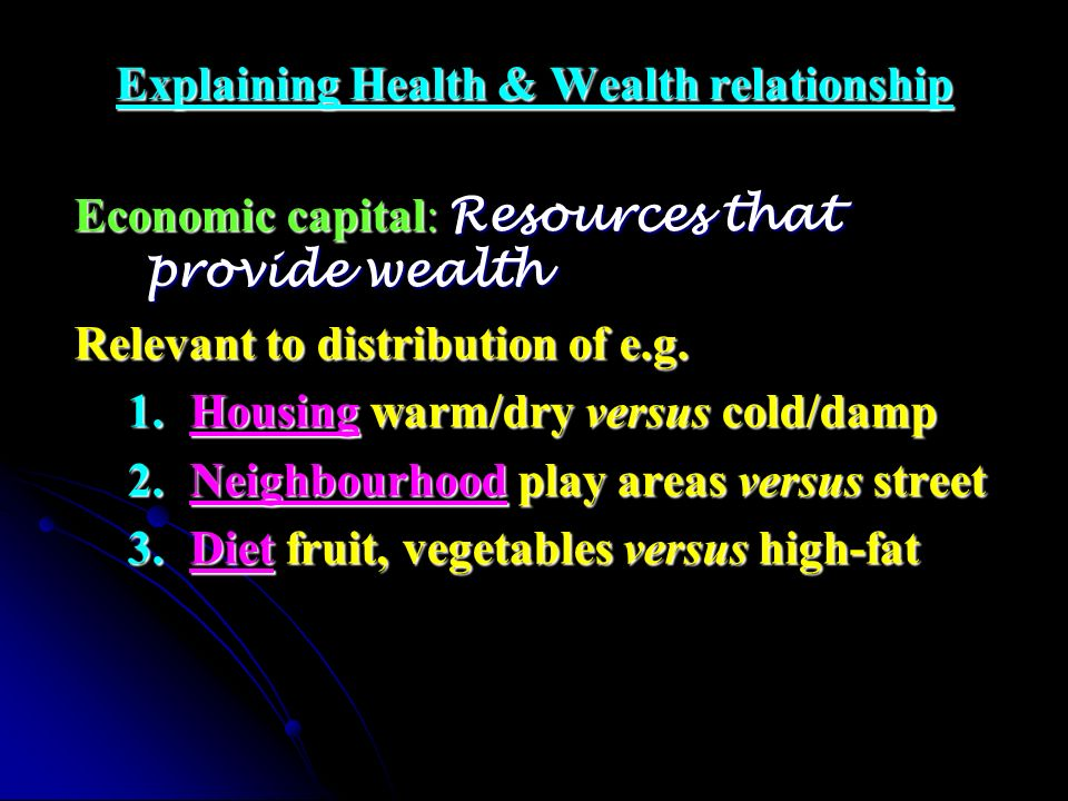 Explaining Health & Wealth relationship Economic capital: Resources that provide wealth Relevant to distribution of e.g. 1.Housing warm/dry versus col
