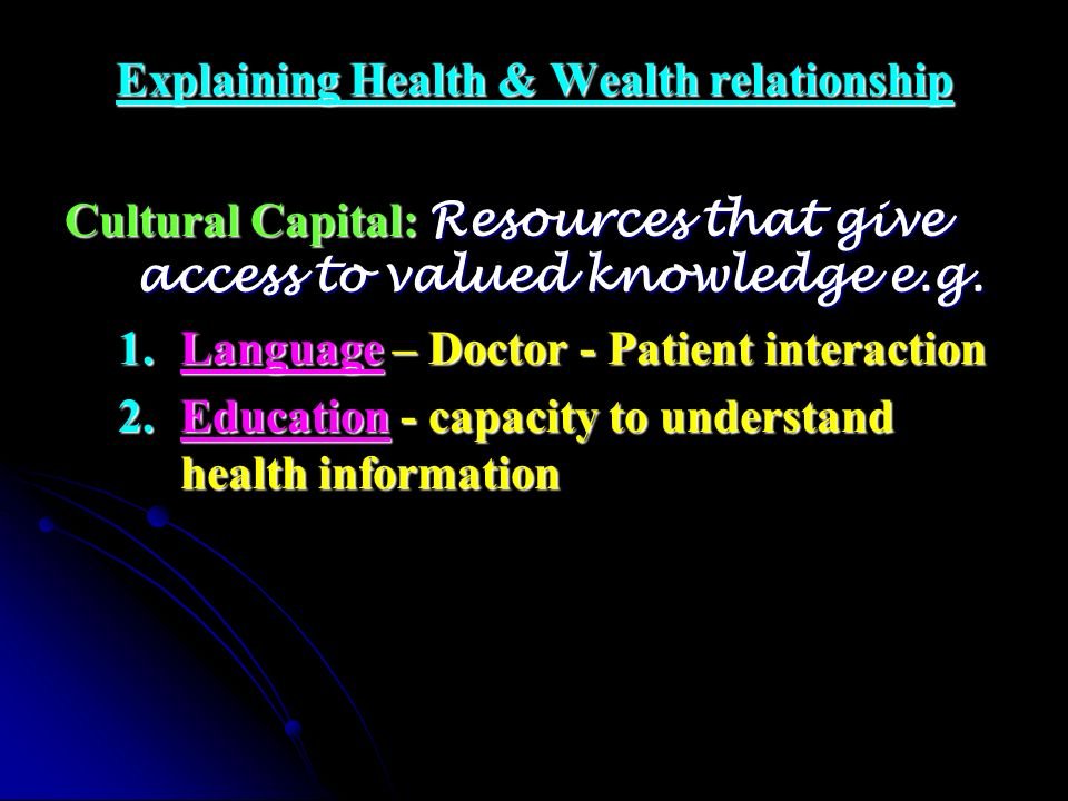 Explaining Health & Wealth relationship Cultural Capital: Resources that give access to valued knowledge e.g. 1.Language – Doctor - Patient interactio