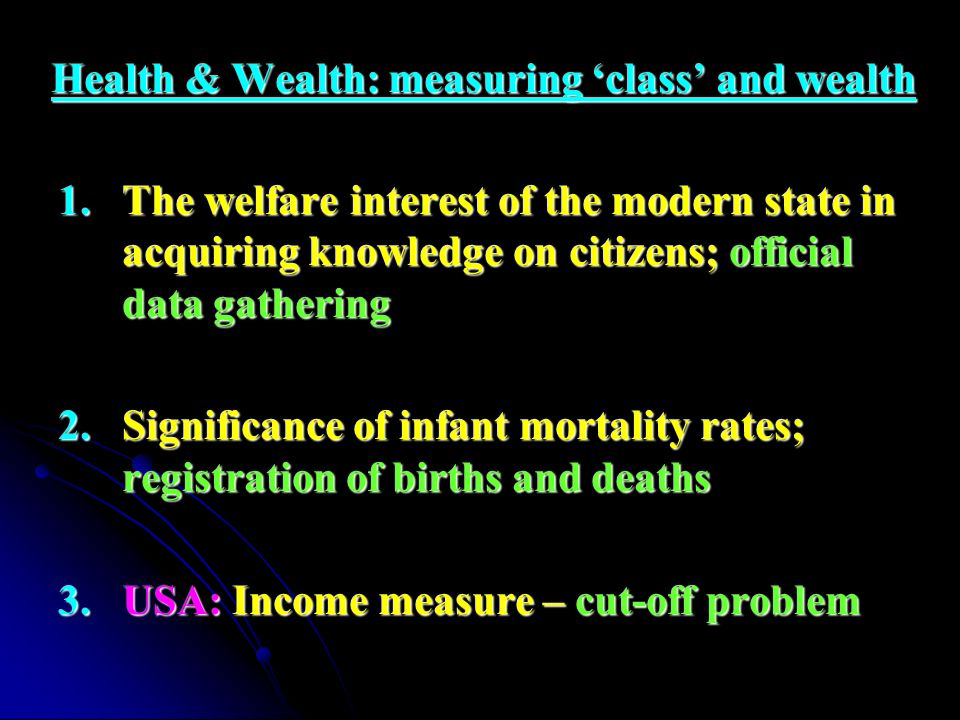 Health & Wealth: measuring class and wealth 1.The welfare interest of the modern state in acquiring knowledge on citizens; official data gathering 2.S