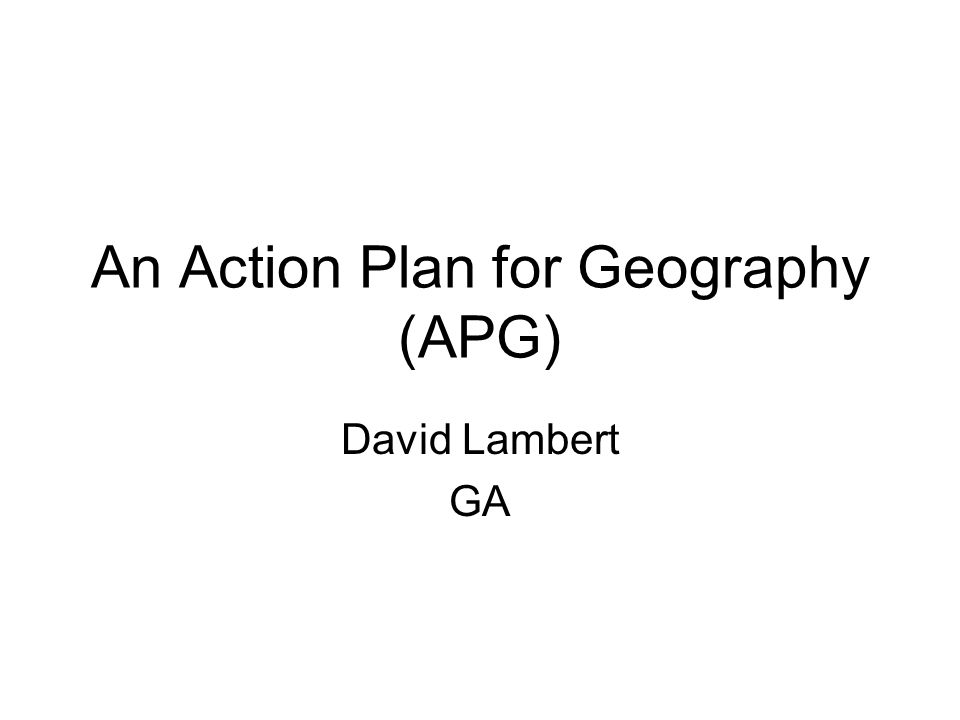 An Action Plan for Geography (APG) David Lambert GA