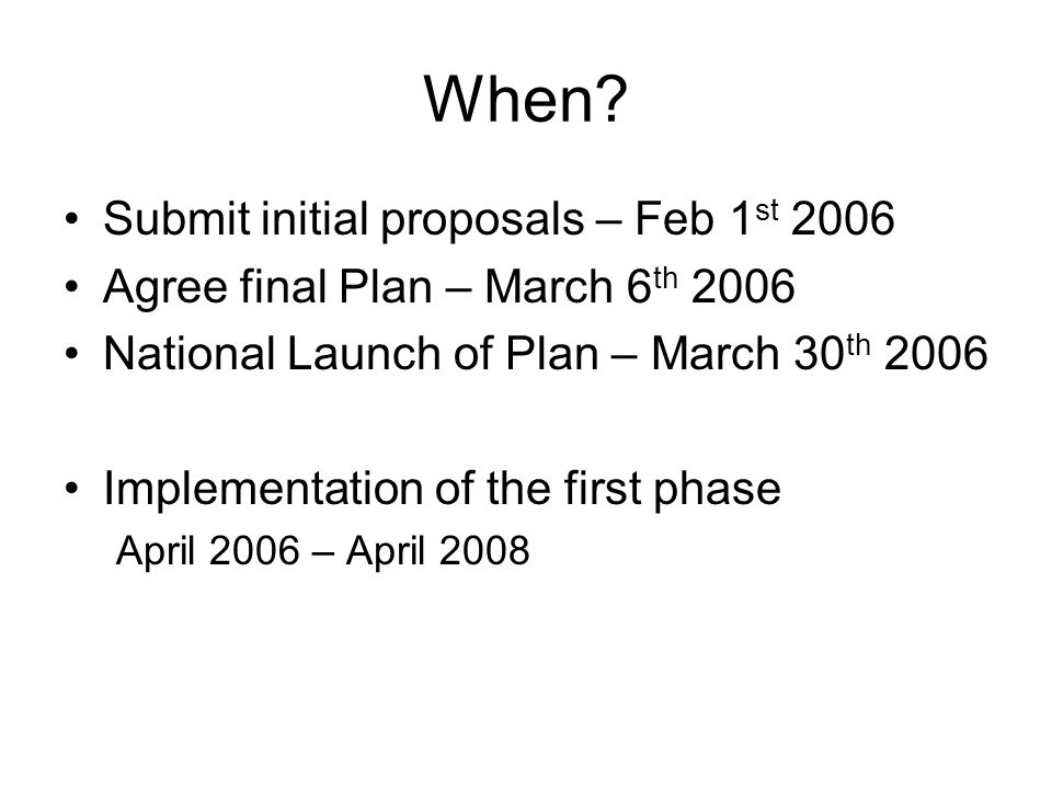 When? Submit initial proposals – Feb 1 st 2006 Agree final Plan – March 6 th 2006 National Launch of Plan – March 30 th 2006 Implementation of the fir