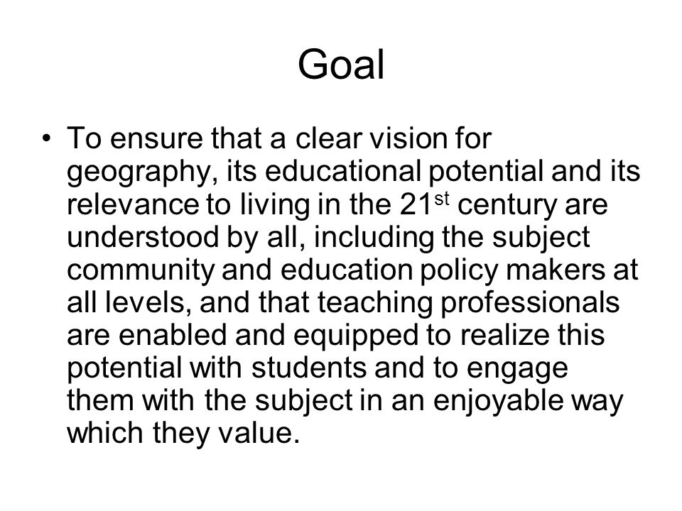 Goal To ensure that a clear vision for geography, its educational potential and its relevance to living in the 21 st century are understood by all, including the subject community and education policy makers at all levels, and that teaching professionals are enabled and equipped to realize this potential with students and to engage them with the subject in an enjoyable way which they value.