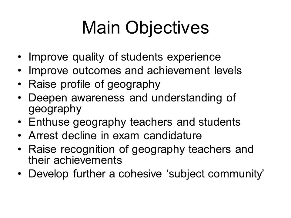 Main Objectives Improve quality of students experience Improve outcomes and achievement levels Raise profile of geography Deepen awareness and understanding of geography Enthuse geography teachers and students Arrest decline in exam candidature Raise recognition of geography teachers and their achievements Develop further a cohesive subject community