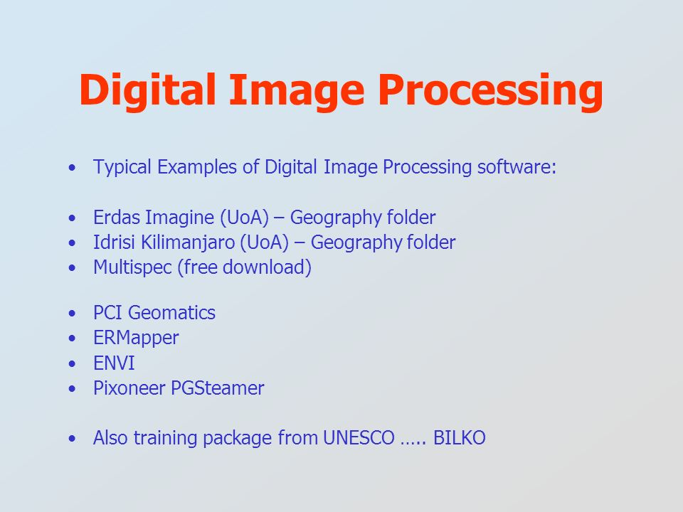 Typical Examples of Digital Image Processing software: Erdas Imagine (UoA) – Geography folder Idrisi Kilimanjaro (UoA) – Geography folder Multispec (f