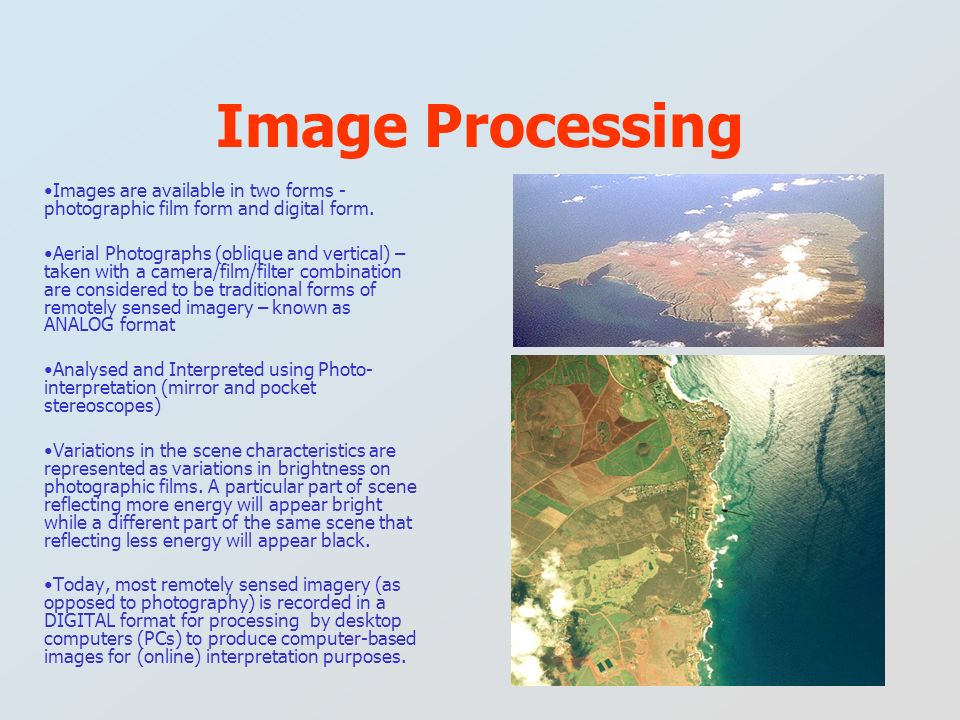 Images are available in two forms - photographic film form and digital form. Aerial Photographs (oblique and vertical) – taken with a camera/film/filt