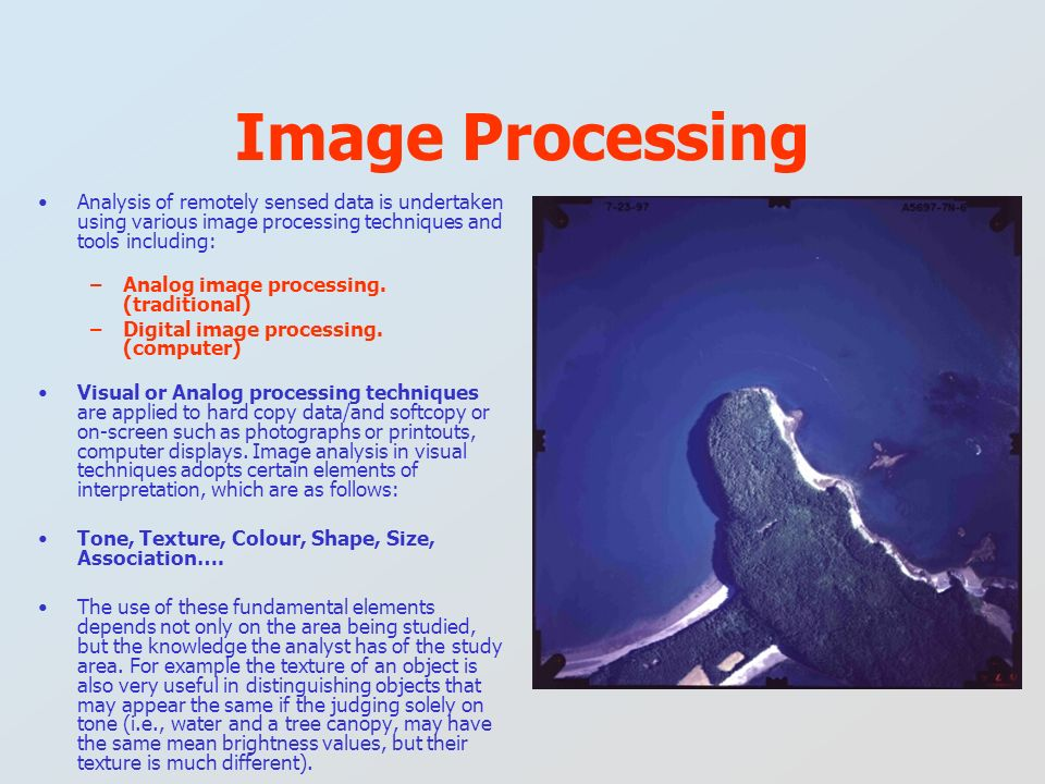 Analysis of remotely sensed data is undertaken using various image processing techniques and tools including: –Analog image processing. (traditional)