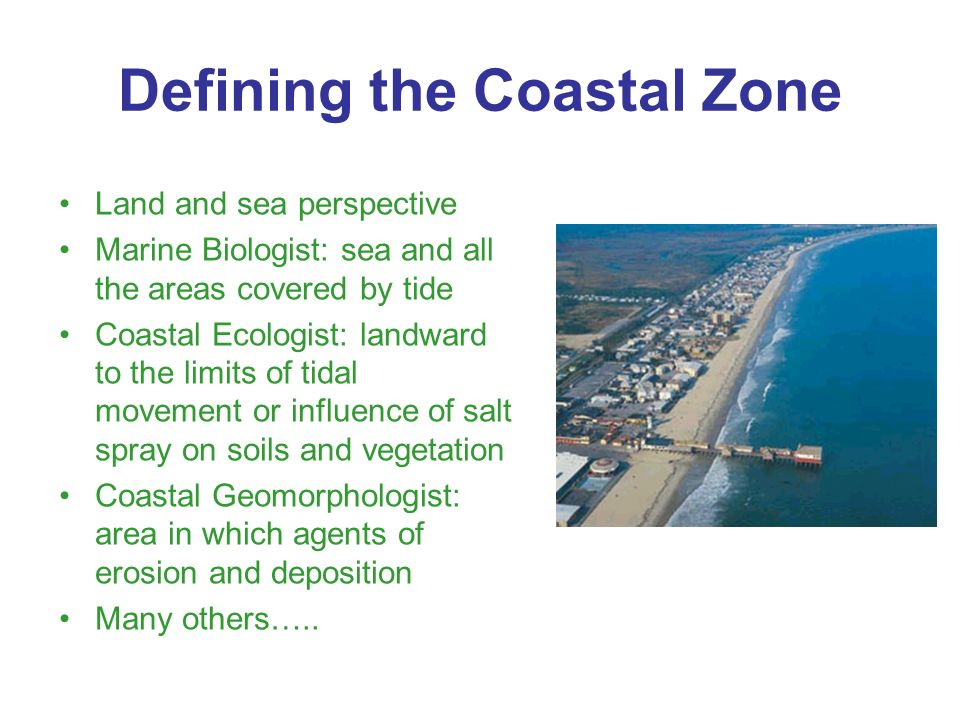 Defining the Coastal Zone Land and sea perspective Marine Biologist: sea and all the areas covered by tide Coastal Ecologist: landward to the limits of tidal movement or influence of salt spray on soils and vegetation Coastal Geomorphologist: area in which agents of erosion and deposition Many others…..