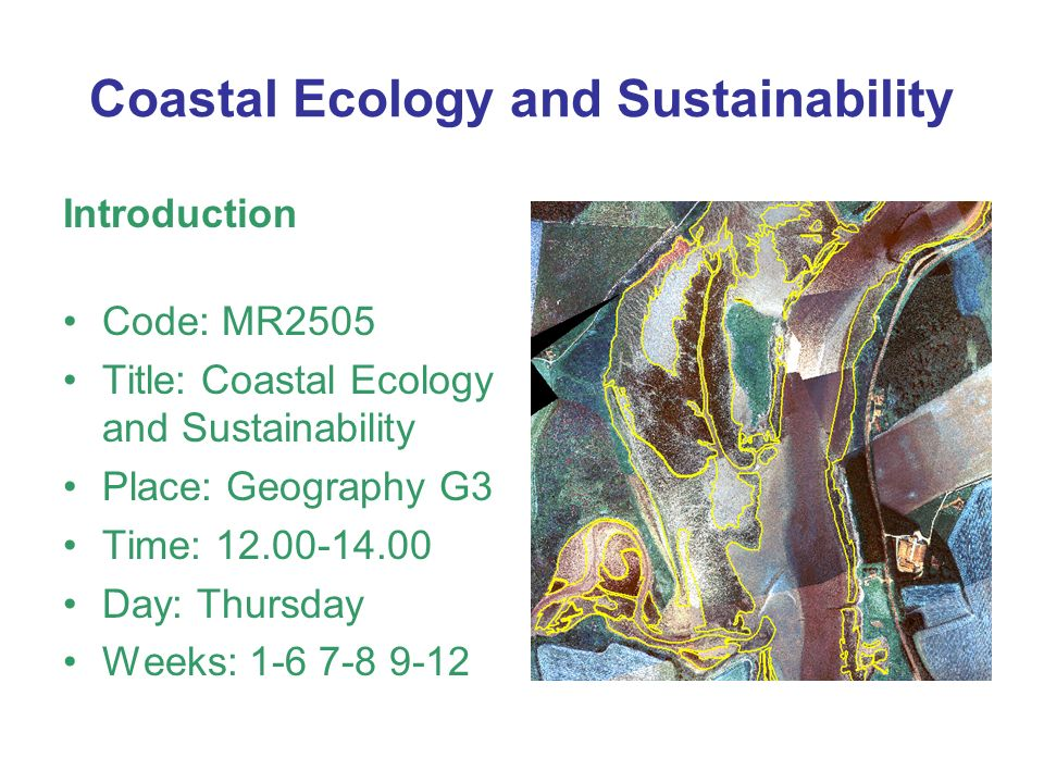 Coastal Ecology and Sustainability Introduction Code: MR2505 Title: Coastal Ecology and Sustainability Place: Geography G3 Time: Day: Thursday Weeks: