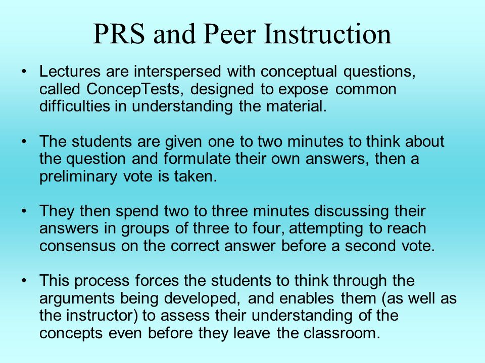 PRS and Peer Instruction Lectures are interspersed with conceptual questions, called ConcepTests, designed to expose common difficulties in understanding the material.