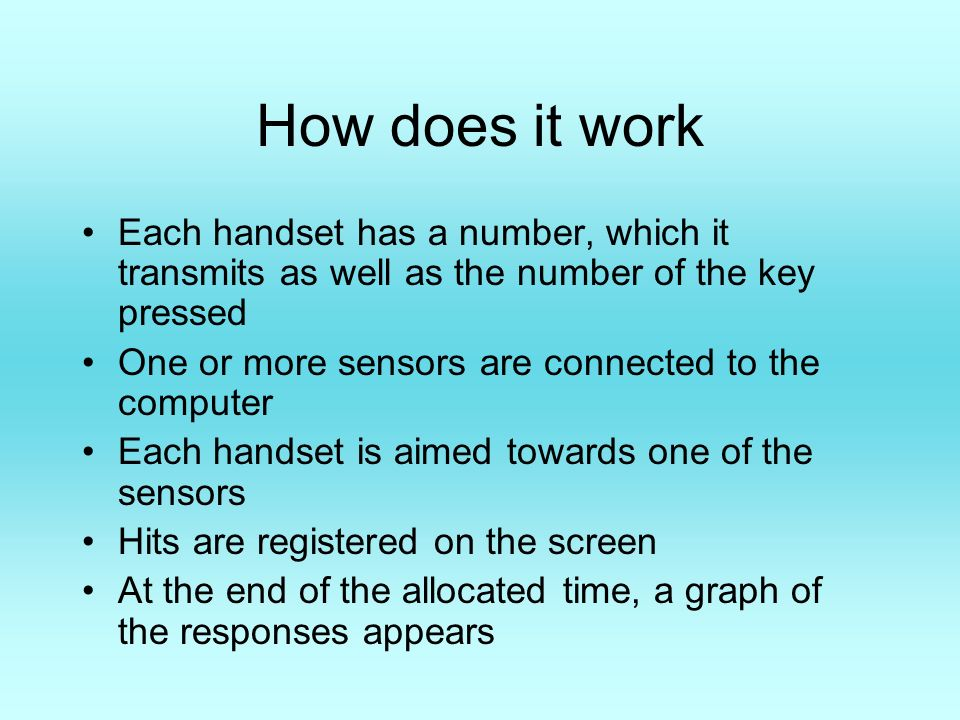How does it work Each handset has a number, which it transmits as well as the number of the key pressed One or more sensors are connected to the computer Each handset is aimed towards one of the sensors Hits are registered on the screen At the end of the allocated time, a graph of the responses appears