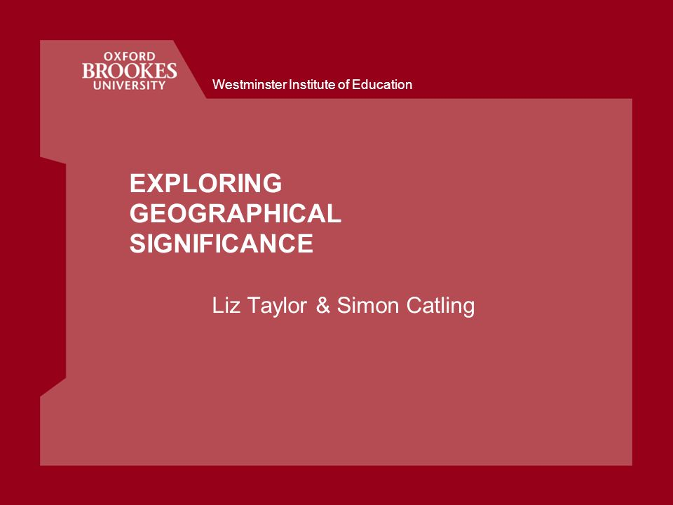 Westminster Institute of Education EXPLORING GEOGRAPHICAL SIGNIFICANCE Liz Taylor & Simon Catling