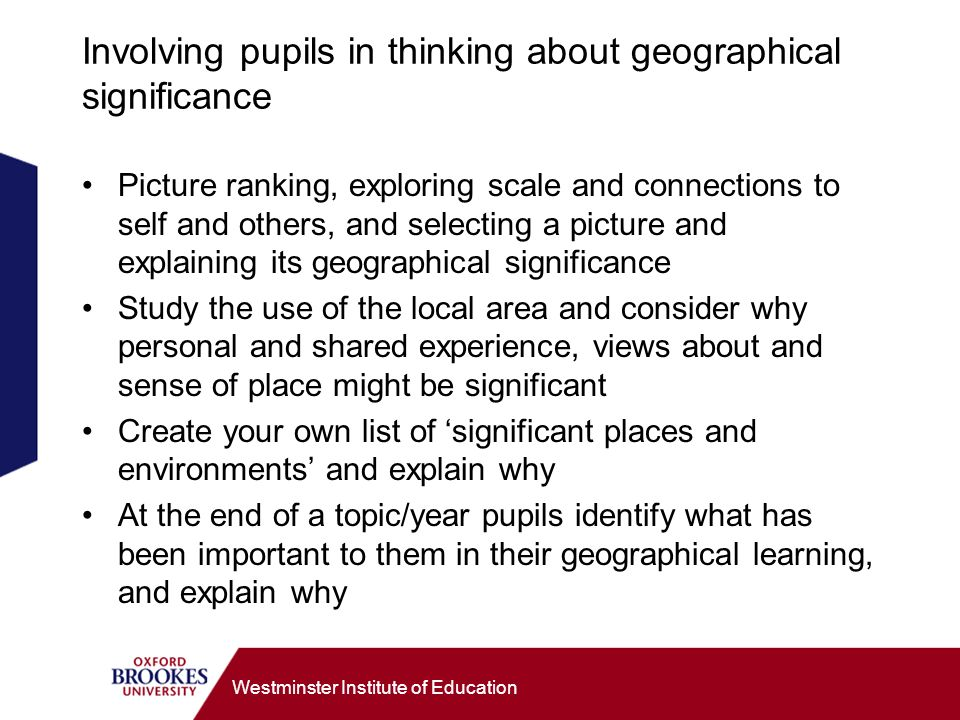 Westminster Institute of Education Involving pupils in thinking about geographical significance Picture ranking, exploring scale and connections to self and others, and selecting a picture and explaining its geographical significance Study the use of the local area and consider why personal and shared experience, views about and sense of place might be significant Create your own list of significant places and environments and explain why At the end of a topic/year pupils identify what has been important to them in their geographical learning, and explain why