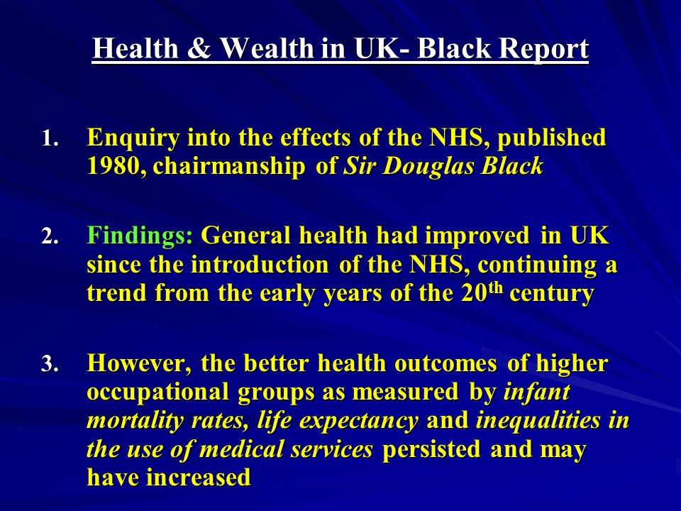 Health & Wealth in UK- Black Report 1. Enquiry into the effects of the NHS, published 1980, chairmanship of Sir Douglas Black 2. Findings: General hea