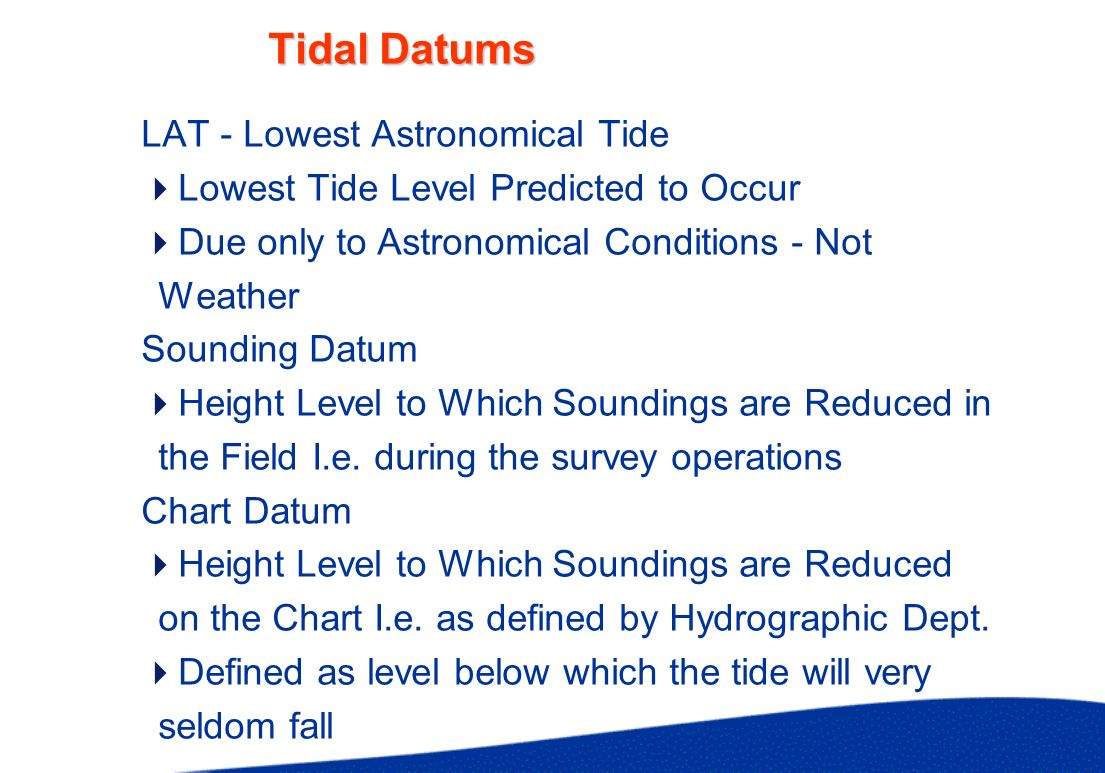 Tidal Datums LAT - Lowest Astronomical Tide Lowest Tide Level Predicted to Occur Due only to Astronomical Conditions - Not Weather Sounding Datum Heig