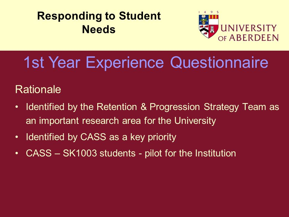 Rationale Identified by the Retention & Progression Strategy Team as an important research area for the University Identified by CASS as a key priority CASS – SK1003 students - pilot for the Institution Responding to Student Needs 1st Year Experience Questionnaire