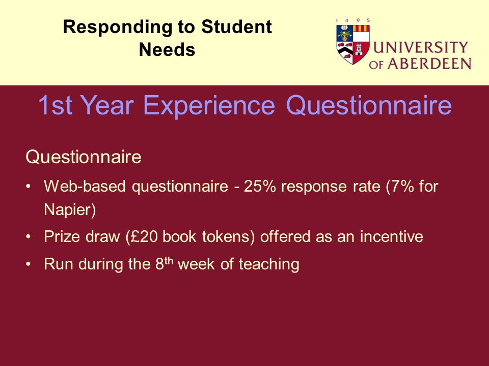 Questionnaire Web-based questionnaire - 25% response rate (7% for Napier) Prize draw (£20 book tokens) offered as an incentive Run during the 8 th week of teaching Responding to Student Needs 1st Year Experience Questionnaire