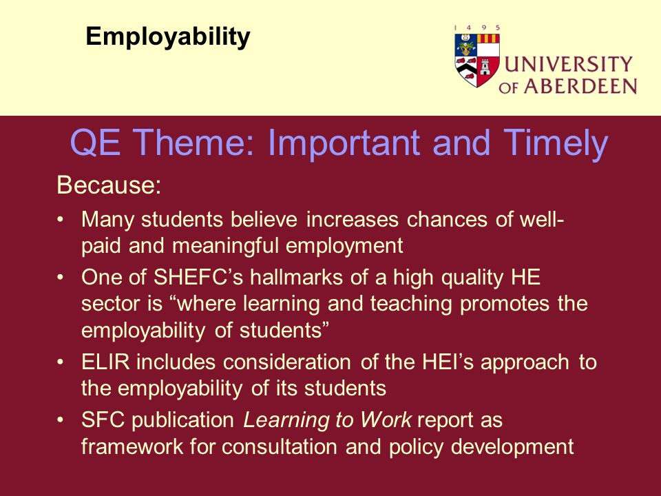 Because: Many students believe increases chances of well- paid and meaningful employment One of SHEFCs hallmarks of a high quality HE sector is where learning and teaching promotes the employability of students ELIR includes consideration of the HEIs approach to the employability of its students SFC publication Learning to Work report as framework for consultation and policy development Employability QE Theme: Important and Timely