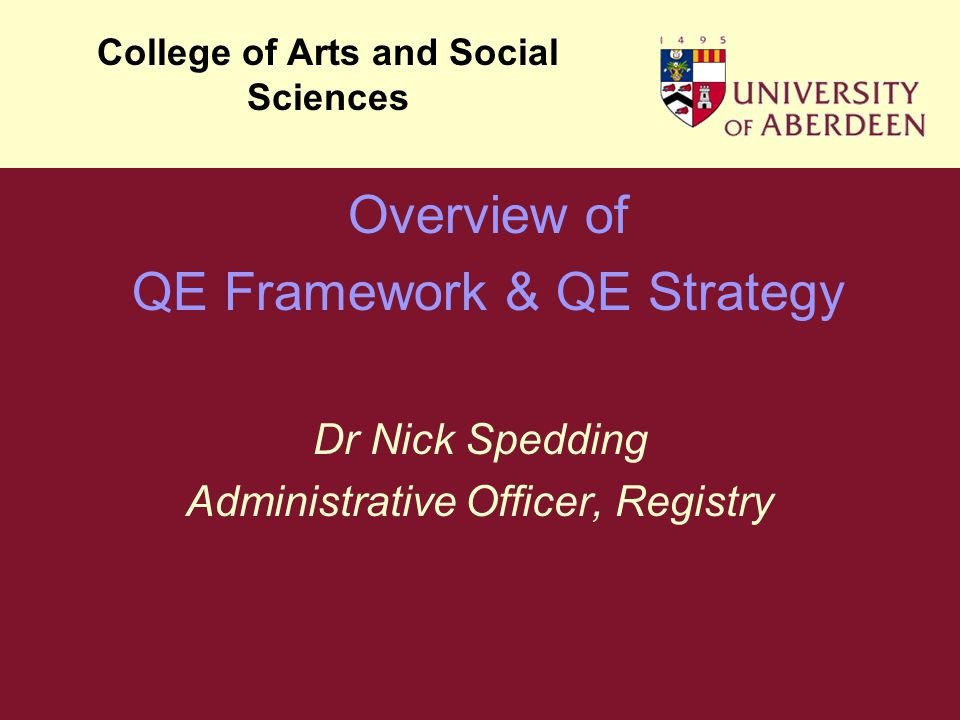 Dr Nick Spedding Administrative Officer, Registry College of Arts and Social Sciences Overview of QE Framework & QE Strategy