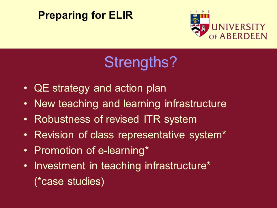 QE strategy and action plan New teaching and learning infrastructure Robustness of revised ITR system Revision of class representative system* Promotion of e-learning* Investment in teaching infrastructure* (*case studies) Preparing for ELIR Strengths