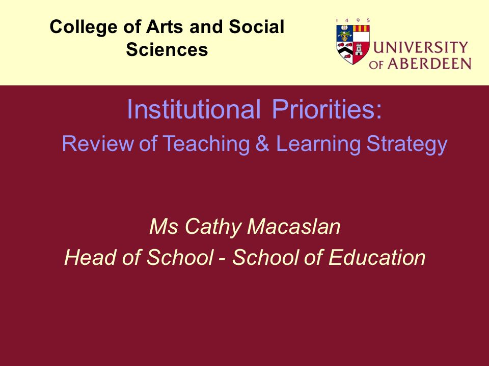 Ms Cathy Macaslan Head of School - School of Education College of Arts and Social Sciences Institutional Priorities: Review of Teaching & Learning Strategy