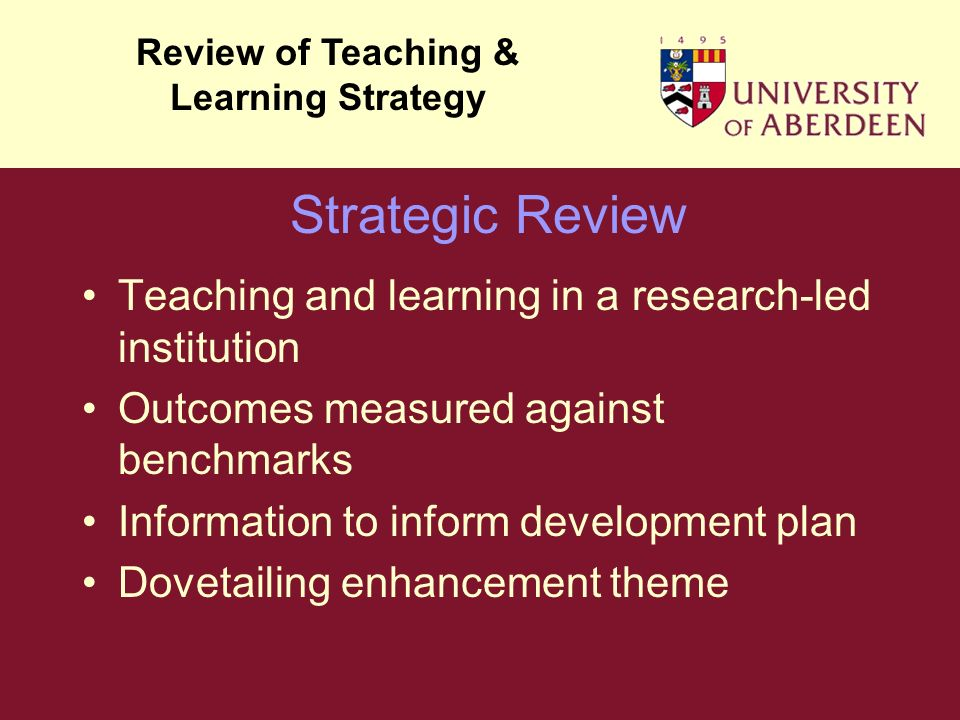 Teaching and learning in a research-led institution Outcomes measured against benchmarks Information to inform development plan Dovetailing enhancement theme Review of Teaching & Learning Strategy Strategic Review
