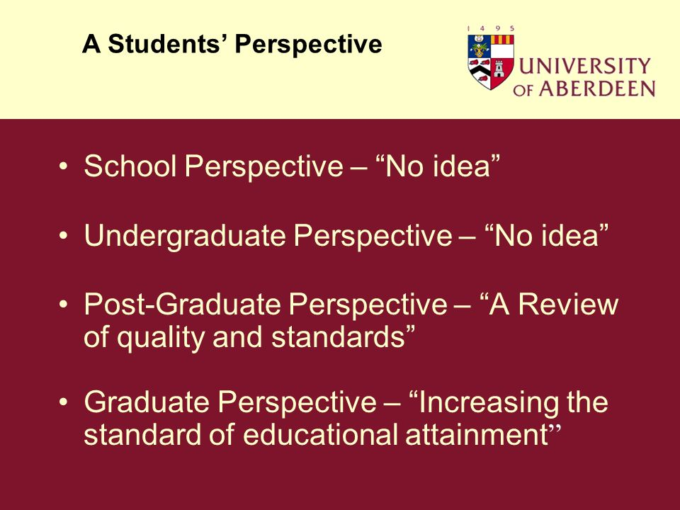 School Perspective – No idea Undergraduate Perspective – No idea Post-Graduate Perspective – A Review of quality and standards Graduate Perspective – Increasing the standard of educational attainment A Students Perspective