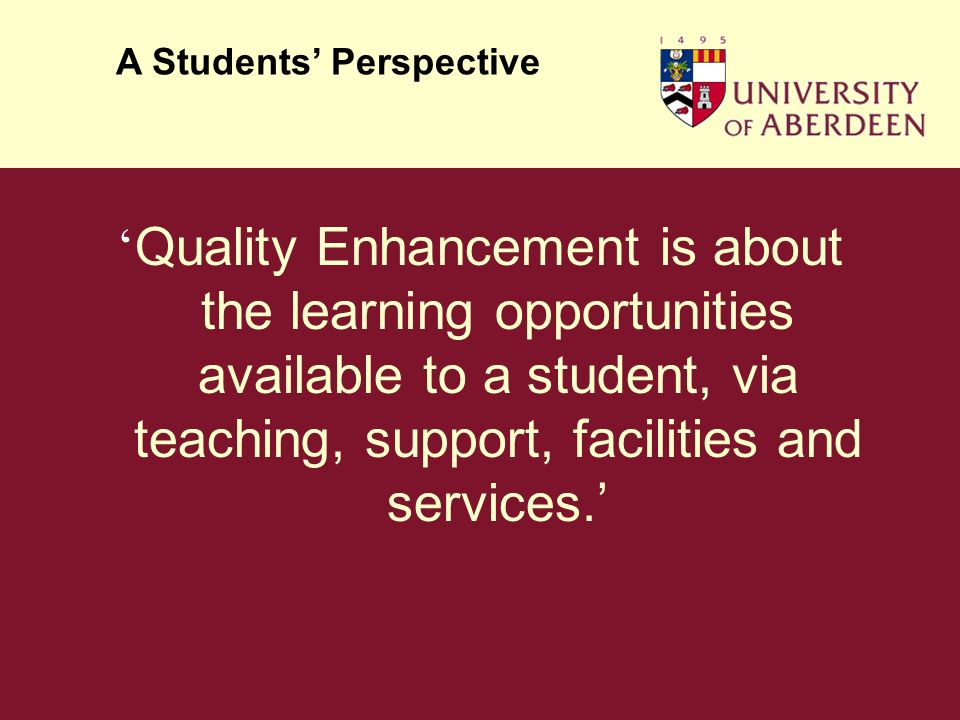 Quality Enhancement is about the learning opportunities available to a student, via teaching, support, facilities and services.