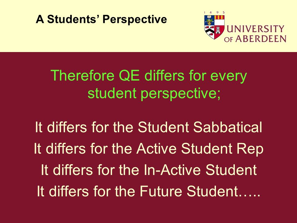 Therefore QE differs for every student perspective; It differs for the Student Sabbatical It differs for the Active Student Rep It differs for the In-Active Student It differs for the Future Student…..