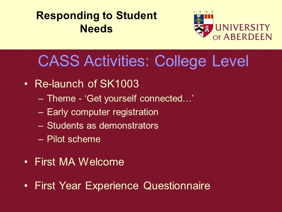 Re-launch of SK1003 –Theme - Get yourself connected… –Early computer registration –Students as demonstrators –Pilot scheme First MA Welcome First Year Experience Questionnaire Responding to Student Needs CASS Activities: College Level