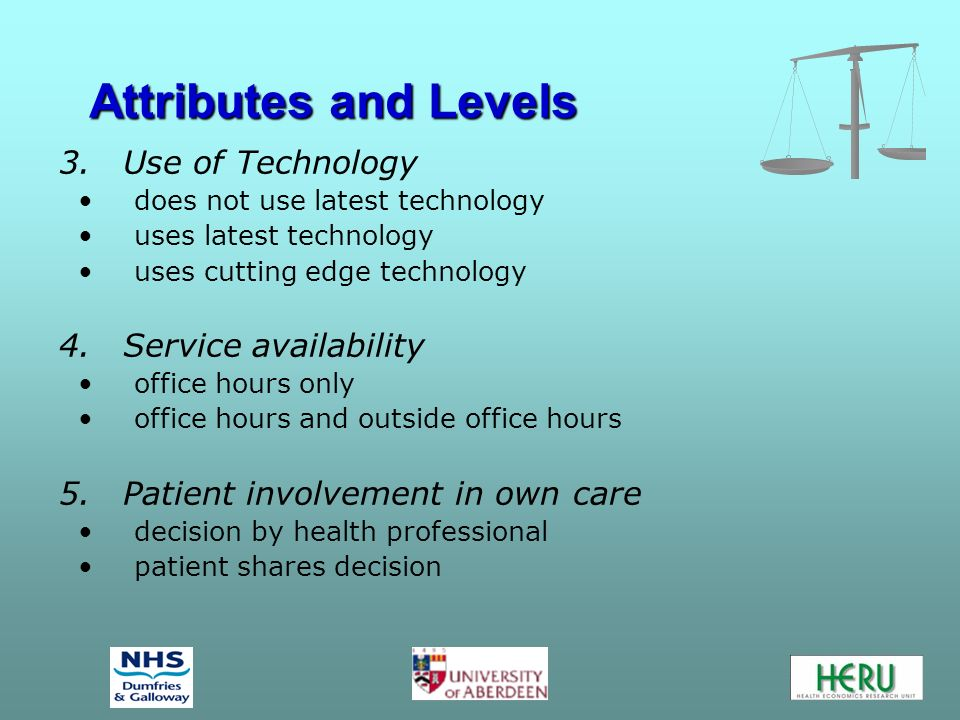 Attributes and Levels 3.Use of Technology does not use latest technology uses latest technology uses cutting edge technology 4.Service availability office hours only office hours and outside office hours 5.Patient involvement in own care decision by health professional patient shares decision
