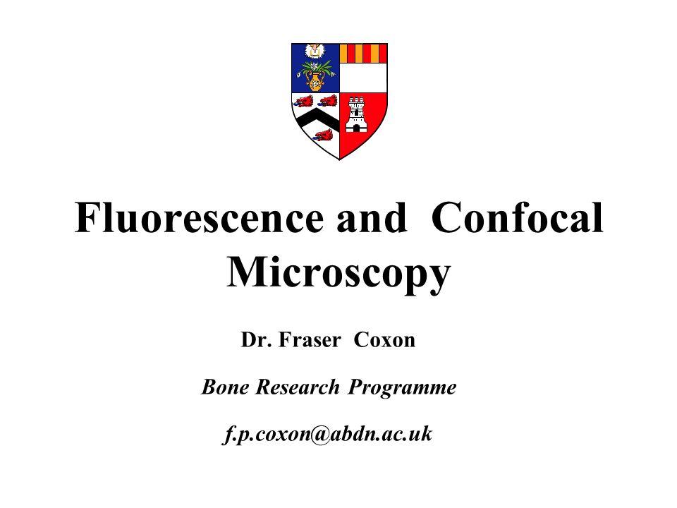 Fluorescence and Confocal Microscopy Dr. Fraser Coxon Bone Research Programme f.p.coxon@abdn.ac.uk